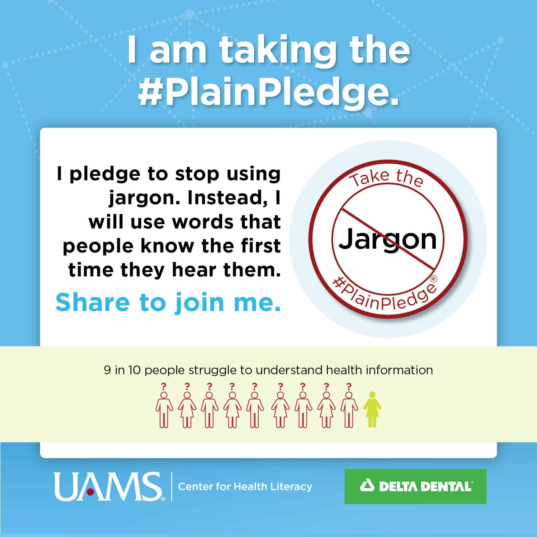 I am taking the #PlainPledge. I pledge to stop using jargon and instead use words that people understand the first time they hear or read them. Because 9 out of 10 people stuggle to understand health information.